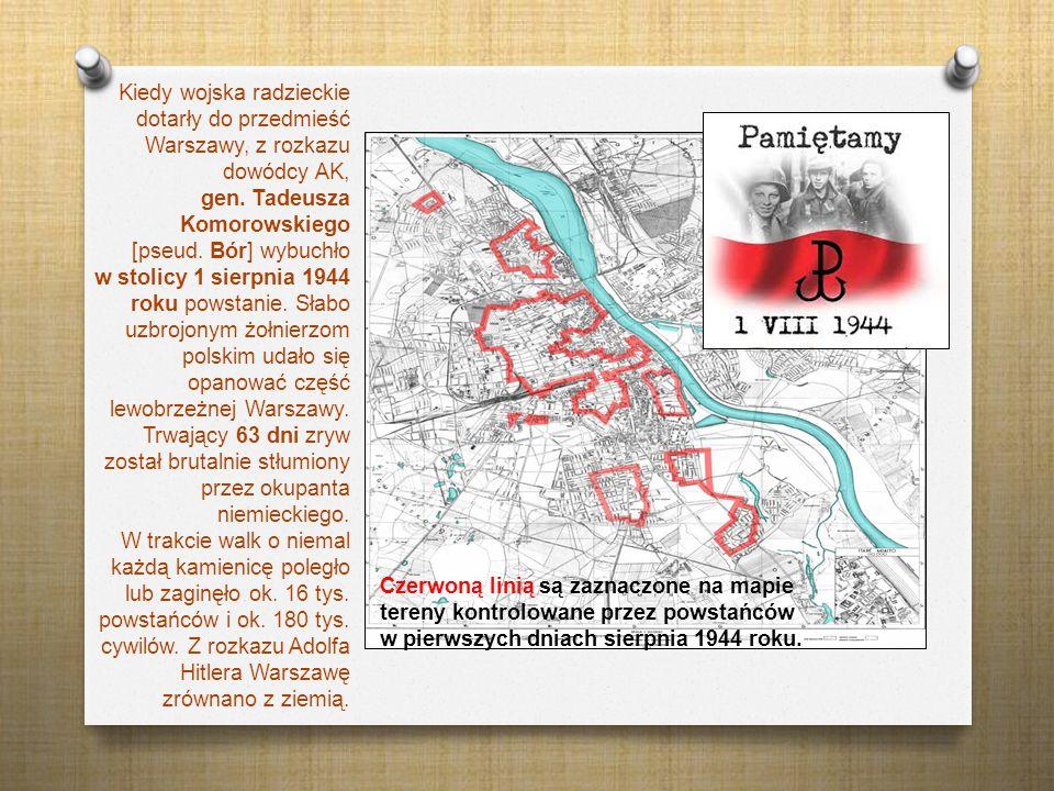 Kiedy wojska radzieckie dotarły do przedmieść Warszawy, z rozkazu dowódcy AK, gen. Tadeusza Komorowskiego [pseud. Bór] wybuchło w stolicy 1 sierpnia 1944 roku powstanie. Słabo uzbrojonym żołnierzom polskim udało się opanować część lewobrzeżnej Warszawy. Trwający 63 dni zryw został brutalnie stłumiony przez okupanta niemieckiego. W trakcie walk o niemal każdą kamienicę poległo lub zaginęło ok. 16 tys. powstańców i ok. 180 tys. cywilów. Z rozkazu Adolfa Hitlera Warszawę zrównano z ziemią.